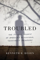 Troubled: The Failed Promise of America's Behavioral Treatment Programs