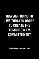How Am I Going To Live Today In Order To Create The Tomorrow I M Committed To  Book PDF