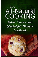 Easy All Natural Cooking   Baked Treats and Weeknight Dinners Cookbook