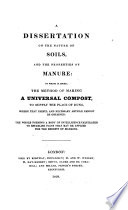 A Dissertation on the Nature of Soils and the Properties of Manure. To which is Added the Method of Making a Universal Compost to Supply the Place of Dung ..