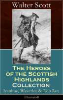 The Heroes of the Scottish Highlands Collection  Ivanhoe  Waverley   Rob Roy  Illustrated