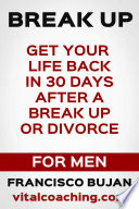 Break Up Get Your Life Back In 30 Days After A Break Up Or Divorce For Men Book PDF