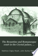 The Byzantine and Romanesque court in the Crystal palace  described by M D  Wyatt and J B  Waring