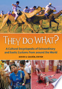 """They Do What? A Cultural Encyclopedia of Extraordinary and Exotic Customs from around the World: A Cultural Encyclopedia of Extraordinary and Exotic Customs from around the World"" by Javier A. Galván"