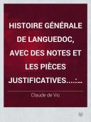 Histoire générale de Languedoc, avec des notes et les pièces justificatives....