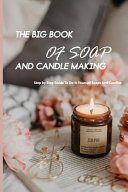 The Big Book Of Soap And Candle Making  Step By Step Guide To Do it yourself Soaps And Candles