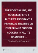 The Cook s Guide  and Housekeeper s   Butler s Assistant  a Practical Treatise on English and Foreign Cookery in All Its Branches