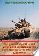The Decisiveness Of Israeli Small Unit Leadership On The Golan Heights In The 1973 Yom Kippur War