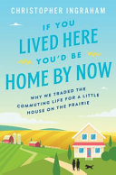 link to If you lived here you'd be home by now : why we traded the commuting life for a little house on the prairie in the TCC library catalog