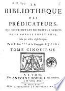 La bibliotheque des predicateurs, qui contient les principaux sujets de la morale chrétienne, mis par ordre alphabetique. Par le R. Pere de la Compagnie de Jesus
