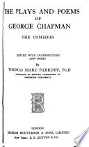 The Plays and Poems of George Chapman: The comedies: The blind beggar of Alexandria. An humourous day's mirth. All fools. May-day. The gentleman usher. Monsieur D'Olive. The widow's tears. The masque of the Middle Temple and Lincoln's Inn. Eastward ho. The ball. Sir Giles Goosecap. Introduction and notes