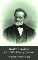 Health at Home, ; Or, Hall's Family Doctor