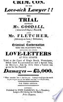 Crim. Con. or the Love-sick Lawyer!! The Trail between Mr. Goodall ... plaintiff, and Mr. Fletcher ... defendant, for criminal conversation with the plaintiff's wife ... The third edition