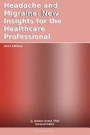 Headache and Migraine: New Insights for the Healthcare Professional: 2011 Edition