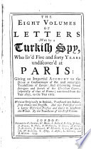 The Eight Volumes of Letters Writ by a Turkish Spy who Livid Five and Forty Years Undiscover'd at Paris, 1