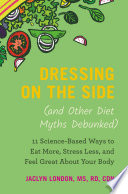 """Dressing on the Side (and Other Diet Myths Debunked): 11 Science-Based Ways to Eat More, Stress Less, and Feel Great about Your Body"" by Jaclyn London"