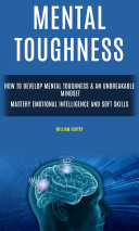 Mental Toughness: How to Develop Mental Toughness & An Unbreakable Mindset (Mastery Emotional Intelligence and Soft Skills)