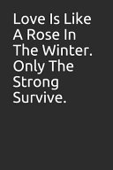 Love Is Like a Rose in the Winter. Only the Strong Survive.: Blank Lined Notebook/Journal Makes the Perfect Gag Gift for Friends, Coworkers and Bosses