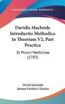 Read Online Davidis MacBride Introductio Methodica in Theoriam V2, Part Practica: Et Praxin Medicinae (1783) For Free