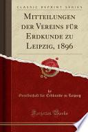 Mitteilungen Der Vereins Für Erdkunde Zu Leipzig, 1896 (Classic Reprint)