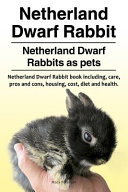 Netherland Dwarf Rabbit. Netherland Dwarf Rabbits As Pets. Netherland Dwarf Rabbit Book Including Pros and Cons, Care, Housing, Cost, Diet and Health