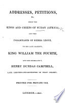 Addresses, Petitions, &c., from the Kings and Chiefs of Sudan Africa and the Inhabitants of Sierra Leone to his late Majesty King William the Fourth and His Excellency Henry Dundas Campbell, etc
