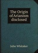 The Origin of Arianism disclosed Pdf/ePub eBook