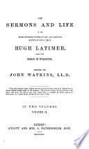 The Sermons and Life of     Hugh Latimer  Some Time Bishop of Worcester