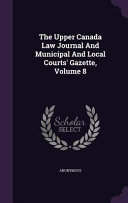 The Upper Canada Law Journal and Municipal and Local Courts  Gazette  Volume 8
