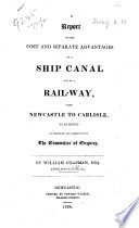 A Report on the Cost and Separate Advantages of a Ship Canal and of a Railway, from Newcastle to Carlisle, etc