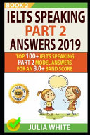 Ielts Speaking Part 2 Answers 2019: Top 100+ Ielts Speaking Part 2 Model Answers for an 8.0+ Band Score (Book 2)!