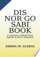 Dis Nor Go Sabi Book : a Teacher's Rebuff that Sparks a Boy's Ambition