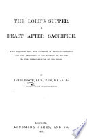 The Lord s Supper  a Feast After Sacrifice  With Inquiries Into the Doctrine of Transubstantiation  Etc Book