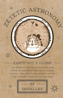 Zetetic Astronomy - Earth Not a Globe! An Experimental Inquiry into the True Figure of the Earth: Proving it a Plane, Without Axial or Orbital Motion; and the Only Material World in the Universe! Pdf/ePub eBook