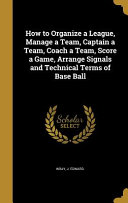 How to Organize a League  Manage a Team  Captain a Team  Coach a Team  Score a Game  Arrange Signals and Technical Terms of Base Ball