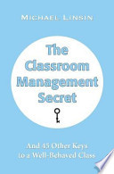 The Classroom Management Secret  : And 45 Other Keys to a Well-Behaved Class