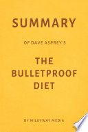 Summary of Dave Asprey's The Bulletproof Diet by Milkyway Media