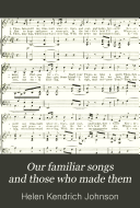 Our Familiar Songs and Those who Made Them