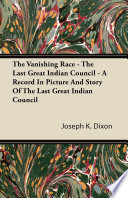 The Vanishing Race   The Last Great Indian Council   A Record In Picture And Story Of The Last Great Indian Council