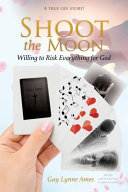 Shoot the Moon: Willing to Risk Everything for God A TRUE LIFE STORY Her Life was Not Just Any Ole Game of Cards!
