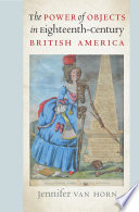 """""""The Power of Objects in Eighteenth-Century British America"""" by Jennifer Van Horn"""
