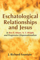Eschatological Relationships and Jesus in Ben F  Meyer  N  T  Wright  and Progressive Dispensationalism