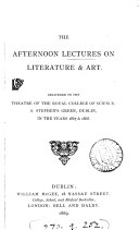 The afternoon lectures on English literature  afterw  on literature and art  delivered in the theatre of the Museum of industry  Dublin