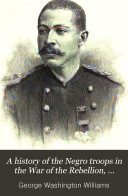 A History of the Negro Troops in the War of the Rebellion  1861 1865