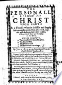 The Personall Reign of Christ upon Earth  In a treatise  wherin is fully and largely laid open and proved  that Jesus Christ  together with the saints  shall visibly possesse a monarchicall state and kingdome in this world