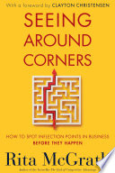"""""""Seeing Around Corners: How to Spot Inflection Points in Business Before They Happen"""" by Rita McGrath, Clayton Christensen"""