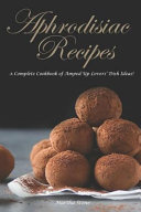Aphrodisiac Recipes  A Complete Cookbook of Amped Up Lovers  Dish Ideas