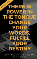 There is Power in the Tongue: Change Your Words, Fulfill Your Destiny: