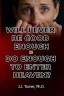 Will I Ever Be Good Enough Or Do Enough to Enter Heaven?