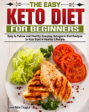 The Easy Keto Diet for Beginners  Easy to Follow and Healthy Everyday Ketogenic Diet Recipes to Kick Start A Healthy Lifestyle